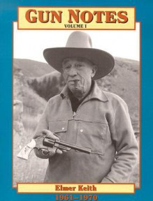 Gun Notes Volume I: Elmer Keith's Guns & Ammo Articles of the 1960's (Gun Notes) - Elmer Keith