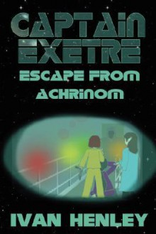 Captain Exetre: Escape from Achrinom - Ivan Henley