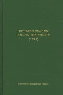 Solon His Follie, Or, a Politique Discourse Touching the Reformation of Common-Weales Conquered, Declined or Corrupted - Richard Beacon, Clare Carroll, Richard Becon