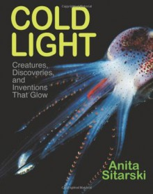 Cold Light: Creatures, Discoveries, and Inventions That Glow - Anita Sitarski