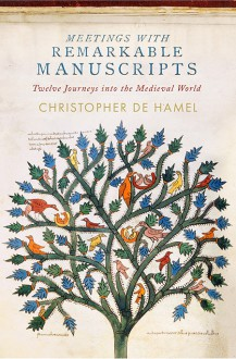 Meetings with Remarkable Manuscripts: Twelve Journeys into the Medieval World - Christopher De Hamel