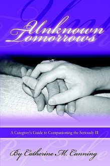 Unknown Tomorrows: A Caregiver's Guide to Companioning the Seriously Ill - Catherine Canning