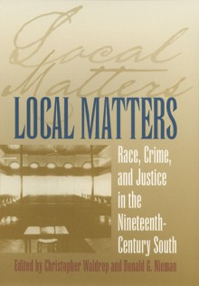Local Matters: Race, Crime, and Justice in the Nineteenth-Century South - Christopher Waldrep, Donald G. Nieman
