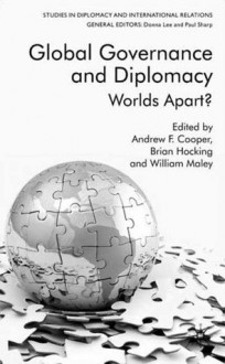 Global Governance and Diplomacy: Worlds Apart? - I. Cook, Andrew F. Cooper, Brian Hocking, William Maley