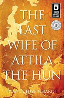 The Last Wife of Attila the Hun - Joan Schweighardt