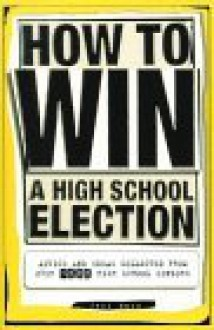 How to Win a High School Election: Advice and Ideas Collected from Over 1000 High School Seniors - Jeff Marx