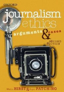 Journalism Ethics: Arguments & Cases - Martin Hirst, Roger Patching