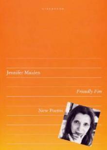 Friendly Fire: Poems - Jennifer Maiden