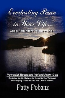Everlasting Peace in Your Life.: God's Reminders to the World - Patty Pobanz