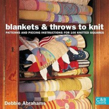 Blankets And Throws To Knit: Patterns And Piecing Instructions For 100 Knitted Squares - Debbie Abrahams