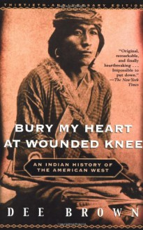 Bury My Heart at Wounded Knee: American Indian History of the American West - Dee Brown