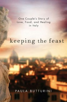 Keeping the Feast: One Couple's Story of Love, Food, and Healing in Italy - Paula Butturini