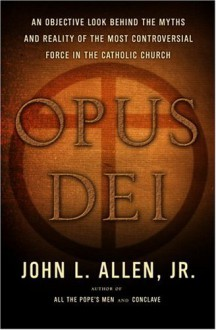 Opus Dei: An Objective Look Behind the Myths and Reality of the Most Controversial Force in the Catholic Church - John L. Allen