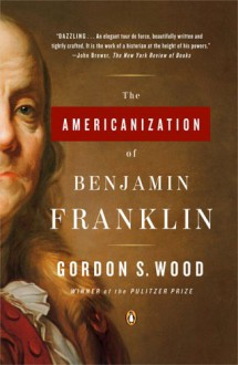 The Americanization of Benjamin Franklin - Gordon S. Wood