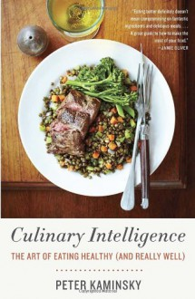 Culinary Intelligence: The Art of Eating Healthy (and Really Well) - Peter Kaminsky