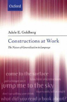 Constructions at Work: The Nature of Generalization in Language - Adele Goldberg
