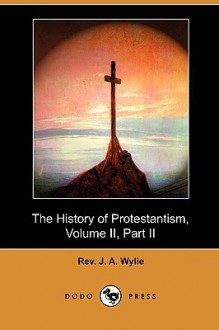The History Of Protestantism, Volume II, Part II - J.A. Wylie