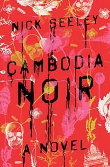 Cambodia Noir: A Novel - Nick Seeley