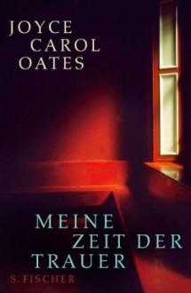 Meine Zeit der Trauer - Joyce Carol Oates, Silvia Morawetz
