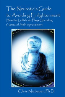 The Neurotic's Guide to Avoiding Enlightenment: How the Left-Brain Plays Unending Games of Self-Improvement - Chris Niebauer Phd