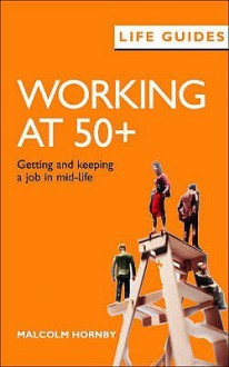 Working At 50+: Getting And Keeping A Job In Mid Life (Life Guides) - Malcolm Hornby