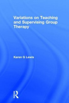 Variations on Teaching and Supervising Group Therapy - Karen Gail Lewis