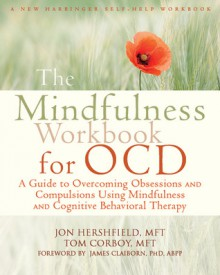 The Mindfulness Workbook for OCD: A Guide to Overcoming Obsessions and Compulsions Using Mindfulness and Cognitive Behavioral Therapy - Jon Hershfield