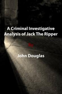A Criminal Investigative Analysis of Jack The Ripper - John Douglas