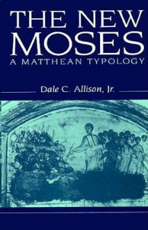 New Moses: A Matthean Typology: A Matthean Typology - Dale C. Allison Jr.
