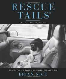Rescue Tails: Portraits of Dogs and Their Celebrities - Brian Nice, Beth O. Stern
