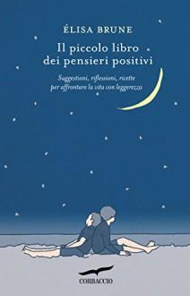 Il piccolo libro dei pensieri positivi: Suggestioni, riflessioni, ricette per affrontare la vita con leggerezza (Corbaccio Benessere) - Élisa Brune,Elisa Frontori