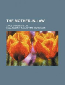 The Mother-In-Law; A Tale of Domestic Life - E.D.E.N. Southworth
