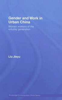 Gender and Work in Urban China: Women Workers of the Unlucky Generation - Liu Jieyu