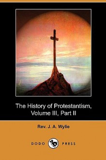 The History of Protestantism, Volume III, Part II (Dodo Press) - J.A. Wylie