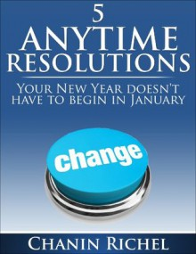 5 Anytime Resolutions - Your New Year Doesn't have To Begin In January - Chanin Richel