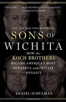 Sons of Wichita: How the Koch Brothers Became America's Most Powerful and Private Dynasty - Daniel Schulman