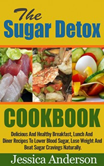 Sugar Detox Cookbook : The Sugar Detox Cookbook, Delicious And Healthy Breakfast, Lunch And Diner Recipes To Lower Blood Sugar, Lose Weight And Beat Sugar Cravings Naturally ! -Sugar Detox Cookbook- - Jessica Anderson