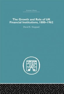 The Growth and Role of UK Financial Institutions, 1880-1966 - D.K. Sheppard