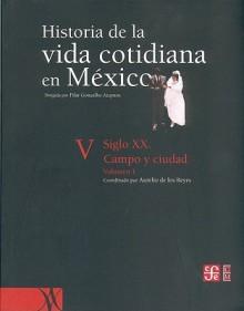 Historia de La Vida Cotidiana En Mexico: Tomo V: Volumen 1. Siglo XX. Campo y Ciudad - Aurelio de los Reyes, Aurelio de los