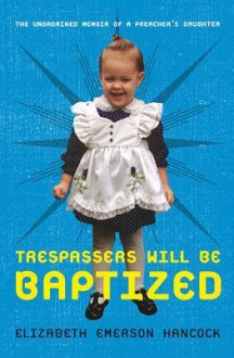 Trespassers Will Be Baptized: The Unordained Memoir of a Preacher's Daughter - Elizabeth Emerson Hancock
