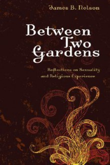 Between Two Gardens: Reflections on Sexuality and Religious Experience - James B. Nelson