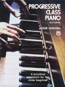 Progressive Class Piano: A Practical Approach for the Older Beginner - Elmer Heerema