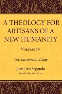 A Theology for Artisans of a New Humanity, Volume 4: The Sacraments Today - Juan Luis Segundo, John Drury