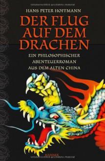 Der Flug auf dem Drachen: Ein philosophischer Abenteuerroman aus dem alten China - Hans Peter Hoffmann