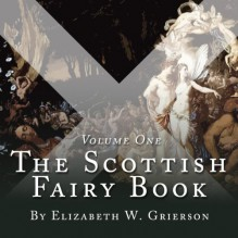 The Scottish Fairy Book, Volume One (Unabridged) - Steven Cree, Elizabeth W. Grierson
