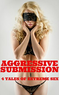 Aggressive Submission - 4 Tales Of Extreme Sex - JT Holland, Rickie Sheen, Scotty Diggler, Hunter Monroe, Forever Smut Publications