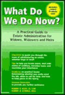 What Do We Do Now? A Practical Guide to Estate Administration for Widows, Widowers and Heirs - Robert E. Kass & Robert H. Downie