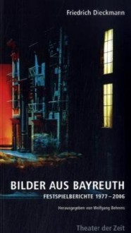 Bilder Aus Bayreuth: Festspielberichte 1977 2006 - Friedrich Dieckmann