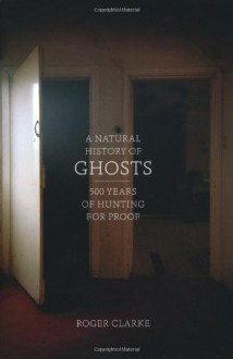 A Natural History of Ghosts: 500 Years of Hunting for Proof - Roger Clarke