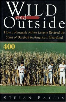 Wild and Outside: How a Renegade Minor League Revived the Spirit of Baseball in America's Heartland - Stefan Fatsis